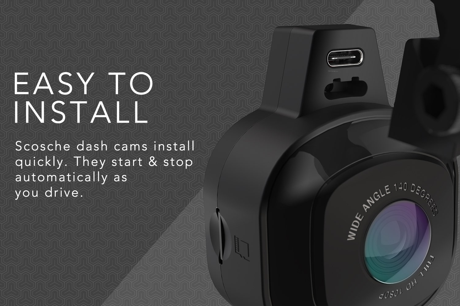 Easy To Install, Scosche dash cams install quickly. They start & stop automatically as you drive.